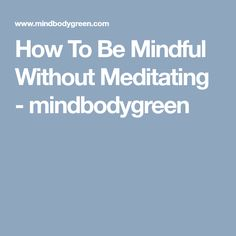 How To Be Mindful Without Meditating - mindbodygreen