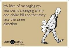 My idea of managing my finances is arranging all my one dollar bills so that they face the same direction.