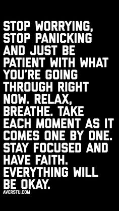 Stop worrying, stop panicking and just Be patient with what you're going through right now. Take each moment as it comes one by one. Stay focused and have faith. Stop Worrying Quotes, Having Faith Quotes, Wisdom Quotes, Me Quotes, Motivational Quotes, Inspirational Quotes, Guilt Quotes, Wall Quotes, Just Breathe Quotes