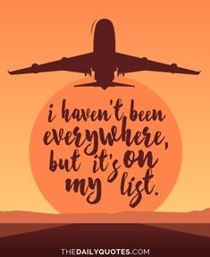 I haven't been everywhere, but it's on my list. thedailyquotes.com