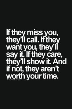"""""""If they miss you, they'll call. If they want you, they'll say it. If they care, they'll show it. And if not, they aren't worth your time."""""""