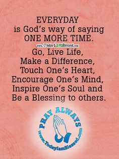 """""""Every day is God's way of saying one more time......""""   I am thankful for each new day and pray that I may be a blessing to others."""