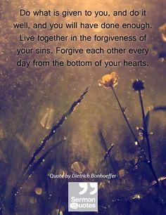 Do what is given to you, and do it well, and you will have done enough. Live together in the forgiveness of your sins. Forgive each other ev...