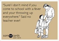 @Stacey Watts 'Sure! I don't mind if you come to school with a fever and your throwing up everywhere.' Said no teacher ever!
