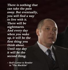 """... And every day when you wake up, it will be the first thing you think about. Until one day it will be the second thing."" - Reddington's Letter to Ressler 