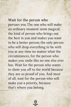 Wait for the person who pursues you The one who will make an ordinary moment seem magical, the kind of person who brings out the best in you and makes you want to be a better person, the only person who will drop everything to be with you at any ti Wisdom Quotes, True Quotes, Words Quotes, Quotes To Live By, Deep Quotes, One Day Quotes, Story Quotes, Advice Quotes, Husband Quotes