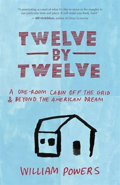 "Twelve by Twelve / Bill Powers ""Why would a successful American physician choose to live in a twelvefootbytwelvefoot cabin without running water or electricity? To find out, writer and activist William Powers visited Dr. Jackie Benton in rural North Carolina."""