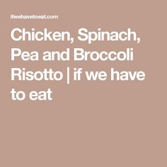 Chicken, Spinach, Pea and Broccoli Risotto | if we have to eat
