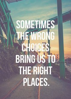 """Sometimes the wrong choices bring us to the right places."""