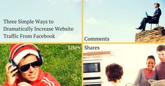 Three Simple Ways to Dramatically Increase Website Traffic From Facebook