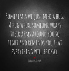 Sometimes we just need a hug. A hug where someone wraps their arms around you so tight and reminds you that everything will be okay. How I long to hug Ashley. Need A Hug Quotes, Now Quotes, Great Quotes, Quotes To Live By, Inspirational Quotes, I Need Someone Quotes, Sometimes Quotes, Motivational, Hug Me