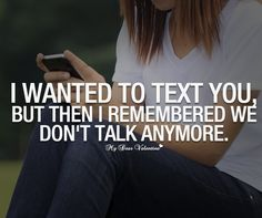 I wanted to text you but then I remembered we don't talk anymore.