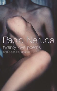 Pable Neruda- Twenty Love Poems and a song of despair. Read it