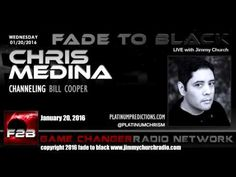 Ep. 391 FADE to BLACK Jimmy Church w/ Chris Medina: Bill Cooper Connection LIVE on air -  Published on Feb 29, 2016 Chris Medina is our guest...he is a gifted psychic and back in 2008 he started a two month journey with Bill Cooper after Cooper contacted him...through a radio. The story is an amazing one...and we also take some calls for the last hour of the show... #f2b #KGRA