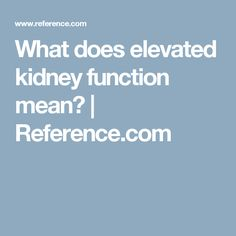 What does elevated kidney function mean?   Reference.com