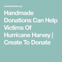 Handmade Donations Can Help Victims Of Hurricane Harvey | Create To Donate