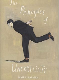 The Principles of Uncertainty 2007 by Maira Kalman Maira Kalman paints her highly personal worldview in an inimitable combination of image and text.  Penguin books