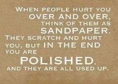 When people hurt you over and over.. Think of them as sandpaper. They scratch and hurt you but in the end you are polished and they are all used up.
