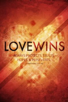 """""""Now these three remain: faith, hope and love. But the greatest of these is love."""" 1 Corinthians 13:13"""