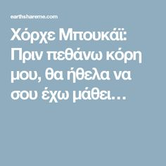 Χόρχε Μπουκάϊ: Πριν πεθάνω κόρη μου, θα ήθελα να σου έχω μάθει… Mommy Quotes, Human Behavior, Quotes About Moving On, Happy Kids, Food For Thought, Real Life, To My Daughter, Daughters, Wisdom