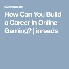 How Can You Build a Career in Online Gaming? | inreads