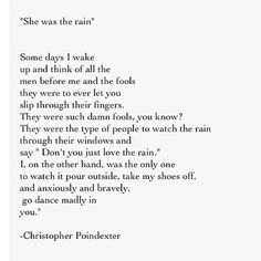 """""""I, on the other hand, was the only one to watch it pour outside, take my shoes off, and anxiously and bravely go dance madly in you""""- Christopher Poindexter >>> love this quote Pretty Words, Love Words, Beautiful Words, Beautiful Life, Simply Beautiful, Beautiful Things, Quotes To Live By, Me Quotes, Texts"""