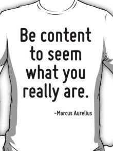 Be content to seem what you really are. T-Shirt