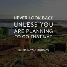 """Never look back unless you are planning to go that way."" —​ Henry David Thoreau"