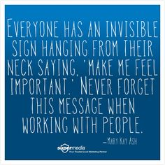 Everyone has an invisible sign hanging from their neck saying make me feel important.never forget this message when working with people.