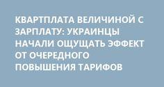 КВАРТПЛАТА ВЕЛИЧИНОЙ С ЗАРПЛАТУ: УКРАИНЦЫ НАЧАЛИ ОЩУЩАТЬ ЭФФЕКТ ОТ ОЧЕРЕДНОГО ПОВЫШЕНИЯ ТАРИФОВ http://rusdozor.ru/2016/08/17/kvartplata-velichinoj-s-zarplatu-ukraincy-nachali-oshhushhat-effekt-ot-ocherednogo-povysheniya-tarifov/  Украинцы начинают чувствовать первый эффект от последнего повышения тарифов на услуги ЖКХ. Напомним, что с 1 июля только на горячую воду они выросли, например, в Киеве в два раза — до 83 грн. (207 рублей) за кубометр. Как пишет газета ...