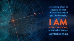 """""""'…teaching them to observe all that I have commanded you. And behold, I am with you always, to the end of the age.'""""  ~ Matthew 28:20"""