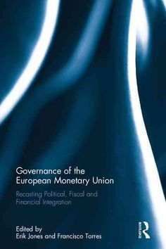 Governance of the European Monetary Union: Recasting Political, Fiscal and Financial Integration