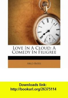 Love In A Cloud A Comedy In Filigree (9781173689490) Arlo Bates , ISBN-10: 1173689494  , ISBN-13: 978-1173689490 ,  , tutorials , pdf , ebook , torrent , downloads , rapidshare , filesonic , hotfile , megaupload , fileserve