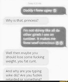 Why is that, princess? I'm not skinny like all da other girwls i see on tumbwr. It makes me feew sewf-conscious Q ª Well then maybe you should lose some fucking weight, you fat cunt. And why are you typing wike dis? Are you fuckin retarded or something? Battlefield Memes, Best Memes, Funny Memes, Jokes, Hilarious, Father And Daughter Love, Gods Not Dead, Clean Memes, Girl Memes