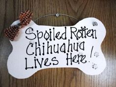 This should hang in my house but it should say ,spoiled rotten chihuahuas live here!!!!