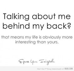 Talking behind my back? That means my life is obviously more interesting than yours