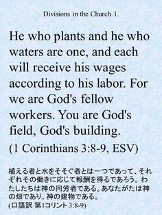 He who plants and he who waters are one, and each will receive his wages according to his labor. For we are God's fellow workers. You are God's field, God's building. (1 Corinthians 3:8-9, ESV)植える者と水をそそぐ者とは一つであって、それぞれその働きに応じて報酬を得るであろう。わたしたちは神の同労者である。あなたがたは神の畑であり、神の建物である。 (口語訳 第1コリント 3:8-9)