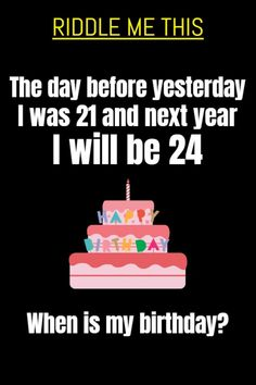 Riddle me this: The day before yesterday I was 21 and next year I will be 24. When is my birthday?​