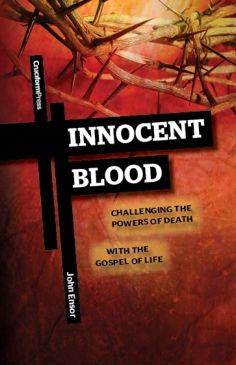 Innocent Blood: Challenging the Powers of Death with the Gospel of Life, by John Ensor (Cruciform Press)