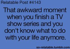 That awkward moment when you finish a TV show series and you don't know what to do with your life anymore.