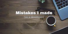 Mistakes I made (as a developer)