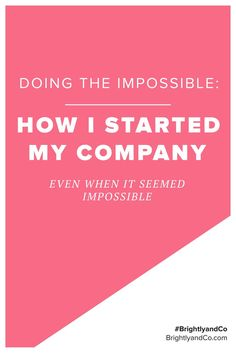 Doing the impossible: How I started my company, even when it seemed impossible.