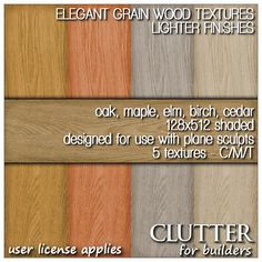 Elegant Grain Wood Textures Lighter Version v1. These elegantly grained 128x512 shaded wood textures look great on most plane sculpts. Pack includes five colors / finishes: oak, maple, birch, elm, and cedar. Available at Clutter for Builders in Second Life. User license applies.