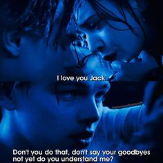 Rose: 'I love you Jack.' Jack: 'Don't you do that, don't say your goodbyes not yet do you understand me?'