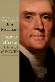 Thomas Jefferson: The Art of Power  by Jon Meacham - Philosephers think, politicians maneuver. A magnificent biography, by the Pulitzer Prize–winning author of American Lion and Franklin and Winston