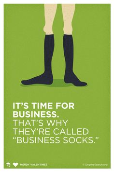 It's time for business. That's why they're called business socks. - Flight of the Conchords (from Nerdy Valentines: Part Two)