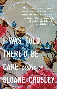 i was told there'd be cake by Sloane Crosley // hilarious short stories for the short attention span