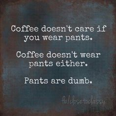 Coffee doesn't care if you wear pants. Coffee doesn't wear pants either. Pants are dumb. Coffee Wine, Coffee Talk, Coffee Is Life, I Love Coffee, Coffee Break, My Coffee, Coffee Drinks, Morning Coffee, Coffee Shop