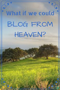 What if we could blog from heaven? #blog #heaven