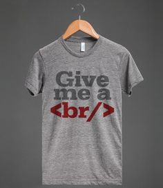 Give me a break t-shirt. Funny HTML and coding humor. Text say: Give me a . (HTML code for a line break). Great gift idea for the coder, web developer, web designer or software engineer.